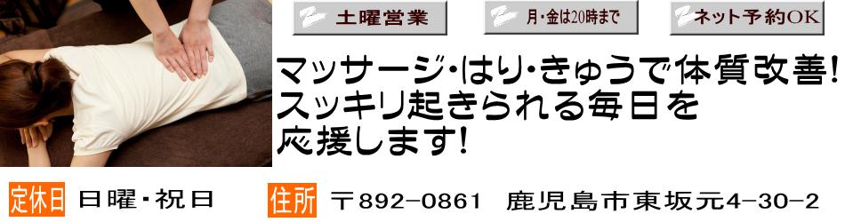 土曜営業、月・金は20時まで、ネット予約OK 定休日・日曜祝日 住所〒892-0861 鹿児島市東坂元4-30-2 マッサージ・はり・きゅうで体質改善!スッキリ起きられる毎日を応援します!